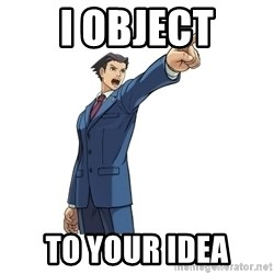 OBJECTION - i object to your idea