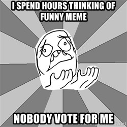 Whyyy??? - i spend hours thinking of funny meme nobody vote for me