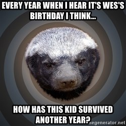 Fearless Honeybadger - Every Year when I hear it's Wes's birthday i think... how has this kid survived another year?