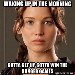 Hunger Games - Katniss Everdeen - waking up in the morning gotta get up gotta win the hunger games