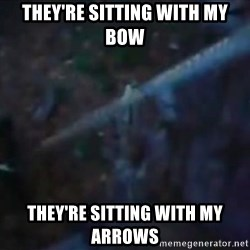 Hunger Games - Katniss Everdeen - tHEY'RE SITTING WITH MY BOW THEY'RE SITTING WITH MY ARROWS