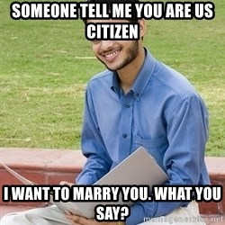 Indian Student - someone tell me you are us citizen i want to marry you. what you say?