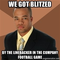 Successful Black Man - we got blitzed by the linebacker in the company football game