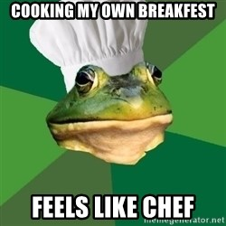 Foul Bachelor Frog - Cooking my own breakfest feels like chef