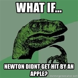 Philosoraptor - what if... newton didnt get hit by an apple?