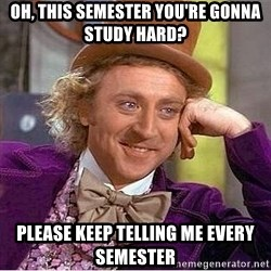 Willy Wonka - Oh, this semester you're gonna study hard? please keep telling me every semester
