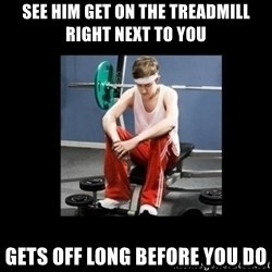 Annoying Gym Newbie - see him get on the treadmill right next to you gets off long before you do