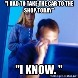 """Redditors Wife - """"I had to take the car to the shop todaY"""" """"I know. """""""