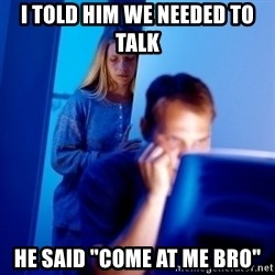 "Internet Husband - i told him we needed to talk he said ""come at me bro"""