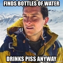 Bear Grylls - finds bottles of water drinks piss anyway