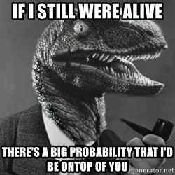 Philosoraptor - If i still were alive there's a big probability that i'd be ontop of you