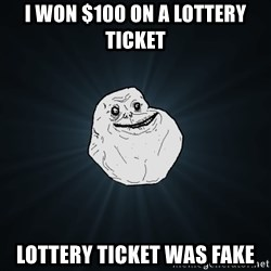 Forever Alone - i won $100 on a lottery ticket lottery ticket was fake