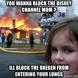 Disaster Girl - you wanna block the disney channel mom ? ill block the oxegen from entering your lungs