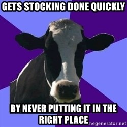 Coworker Cow - gets stocking done quickly by never putting it in the right place
