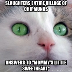 "Psychotic Housecat - slaughters entire village of chipmunks answers to ""mommy's little sweetheart"""