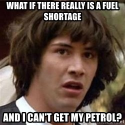 Conspiracy Keanu - what if there really is a fuel shortage and i can't get my petrol?