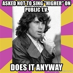 "Jim Morrison - asked not to sing ""higher"" on public t.v. does it anyway"