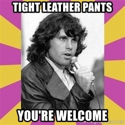 Jim Morrison - tight leather pants you're welcome