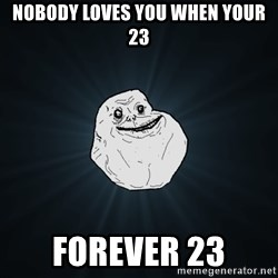 Forever Alone - nobody loves you when your 23 forever 23