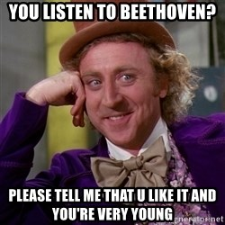 Willy Wonka - you listen to beethoven? please tell me that u like it and you're very young