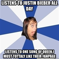 Annoying Facebook Girl - Listens to justin bieber all day listens to one song of queen.I must tottaly like their fanpage