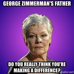 Judi Dench Judges You - George Zimmerman's Father Do you really think you're making a difference?