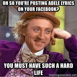 Willy Wonka - oh so you're posting adele lyrics on your facebook? you must have such a hard life