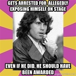 Jim Morrison - gets arrested for  allegedly exposing himself on stage even if he did, he should have been awarded
