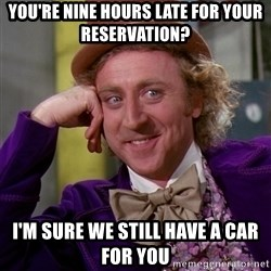 Willy Wonka - You're Nine hours late for your reservation? I'm sure we still have a car for you