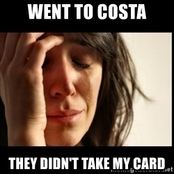 First World Problems - went to costa they didn't take my card