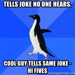 Socially Awkward Penguin - Tells joke no one hears. Cool guy tells same joke - Hi Fives