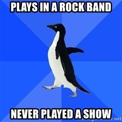 Socially Awkward Penguin - plays in a rock band never played a show