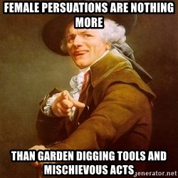Joseph Ducreux - Female persuations are nothing more than garden digging tools and mischievous acts