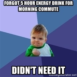 Success Kid - forgot 5 hour energy drink for morning commute didn't need it