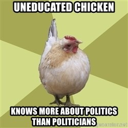 Uneducatedchicken - uneducated chicken knows more about politics than politicians