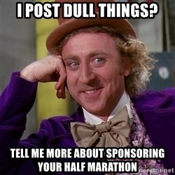 Willy Wonka - I post dull things? tell me more about sponsoring your half marathon