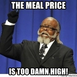 The tolerance is to damn high! - The meal price is too damn high!