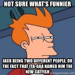 Futurama Fry - Not sure what's funnier Jack being two different people, or the fact that Ita-gaa named him the new catfish