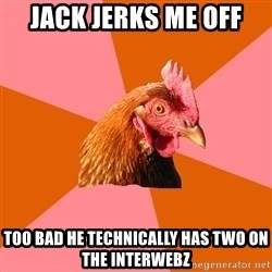 Anti Joke Chicken - Jack jerks me off Too bad he technically has two on the interwebz
