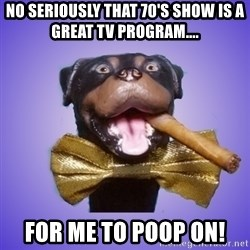 Triumph the Insult Comic Dawg - No seriously that 70's show is a great tv program.... FOr me to poop on!