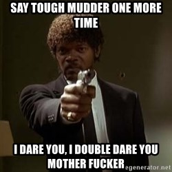Jules Pulp Fiction - SAY TOUGH MUDDER ONE MORE TIME I DARE YOU, I DOUBLE DARE YOU MOTHER FUCKER