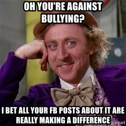 Willy Wonka - oh you're against bullying? i bet all your fb posts about it are really making a difference