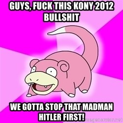 Slowpoke - Guys, fuck this kony 2012 bullshit we gotta stop that madman hitler first!