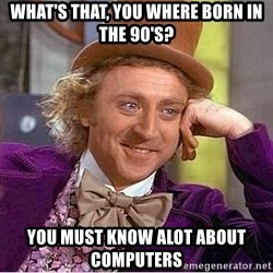 Willy Wonka - What's that, you where born in the 90's? you must know alot about computers