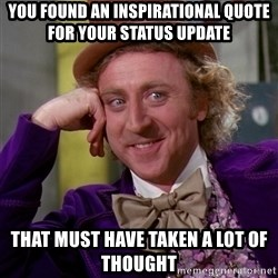 Willy Wonka - you found an inspirational quote for your status update that must have taken a lot of thought