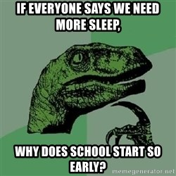 Philosoraptor - If everyone says we need more sleep, Why does school start so early?