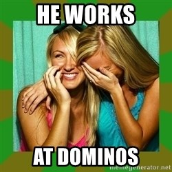 Laughing Girls  - he works at dominos
