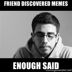Jose's First World Problems - Friend discovered memes enough said
