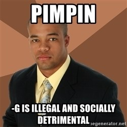 Successful Black Man - Pimpin -G is illegal and SOCIALLY DETRIMENTAL