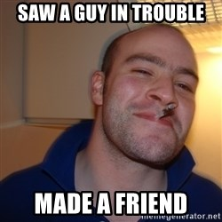Good Guy Greg - saw a guy in trouble made a friend